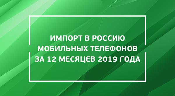 Импорт в Россию мобильных телефонов за 12 месяцев 2019 года